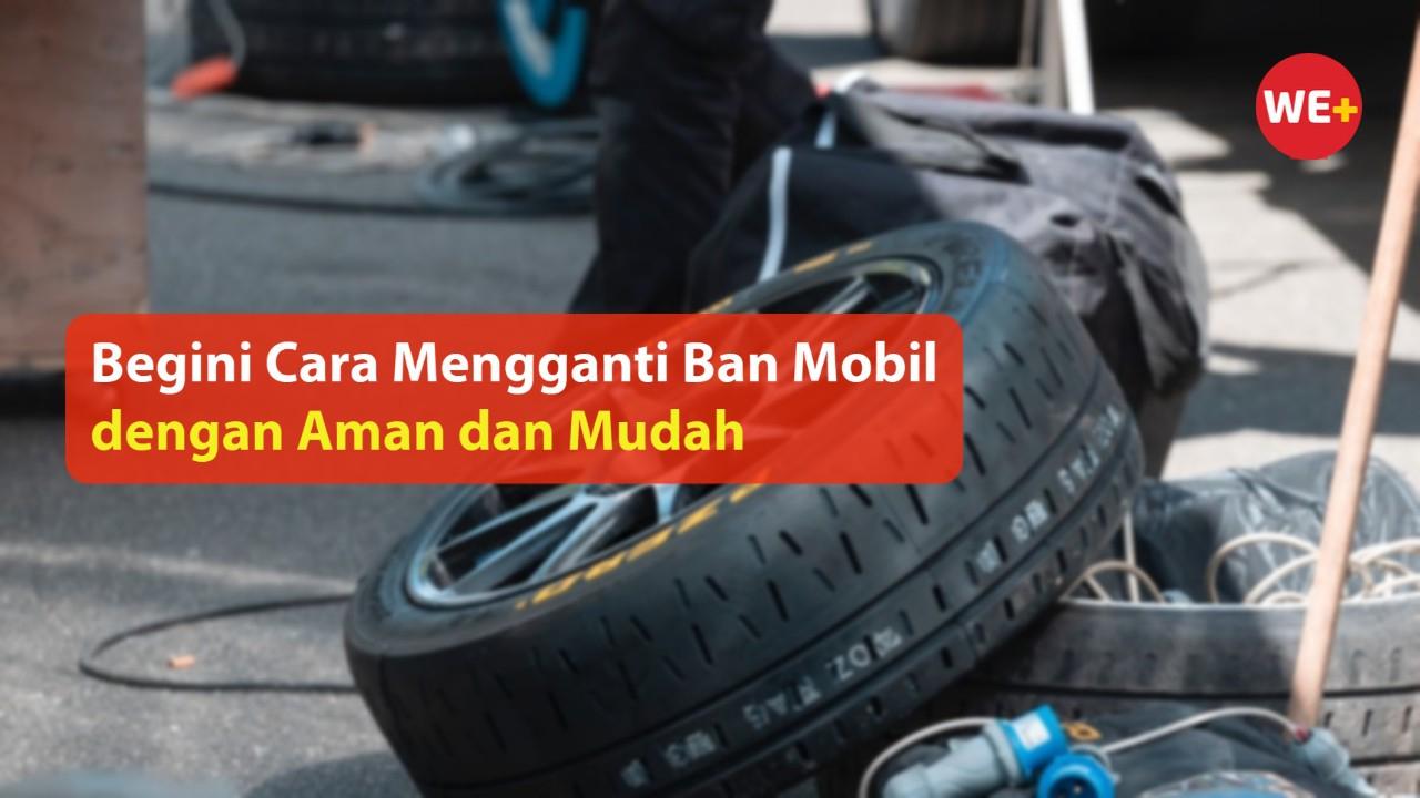 Begini Cara Mengganti Ban Mobil dengan Aman dan Mudah