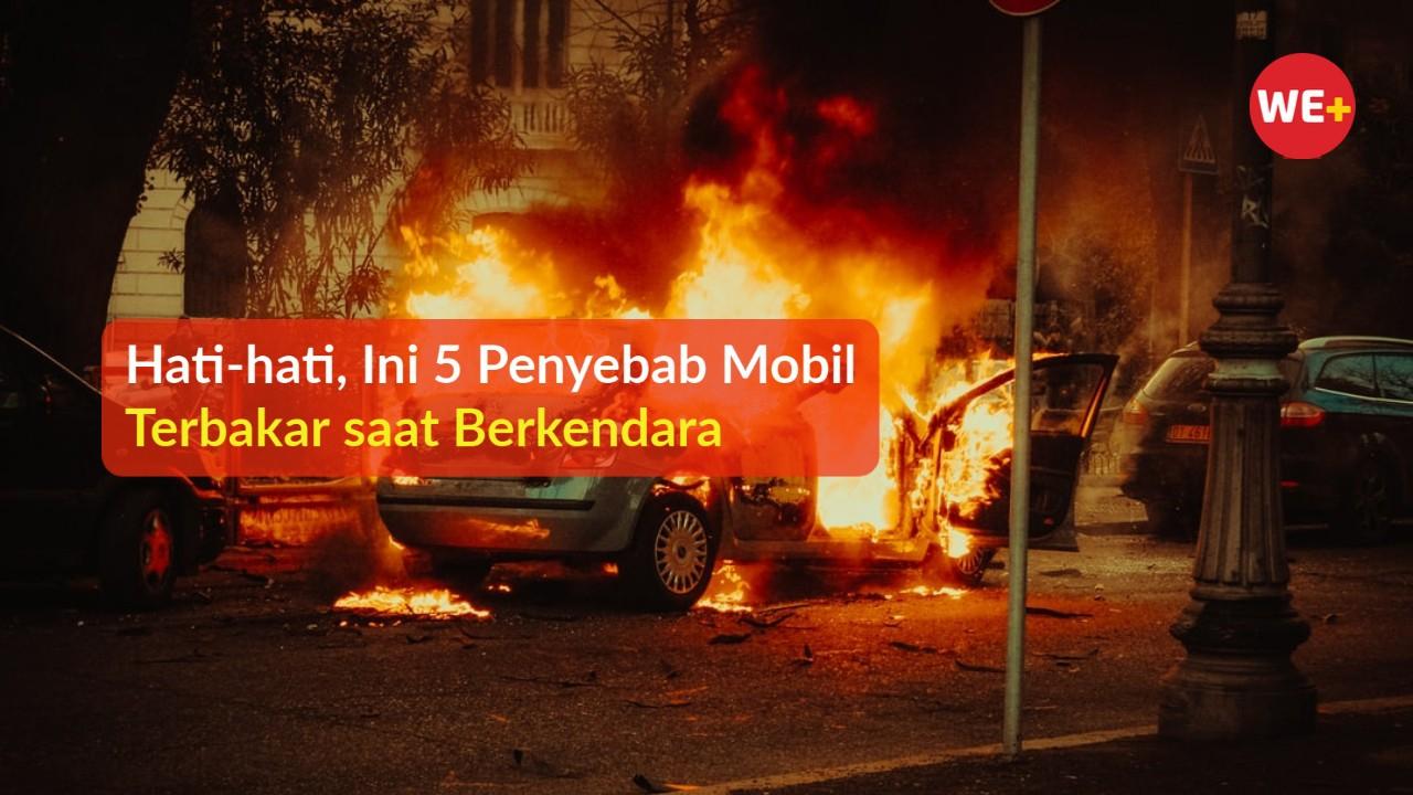Hati-hati, Ini 5 Penyebab Mobil Terbakar saat Berkendara