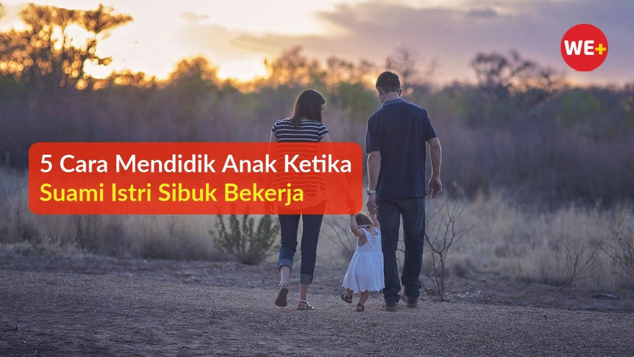 5 Cara Mendidik Anak Ketika Suami Istri Sibuk Bekerja