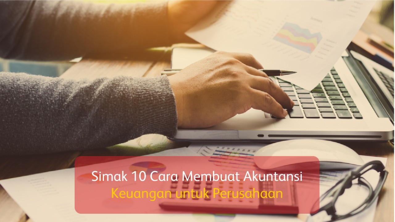 Simak 10 Cara Membuat Akuntansi Keuangan untuk Perusahaan