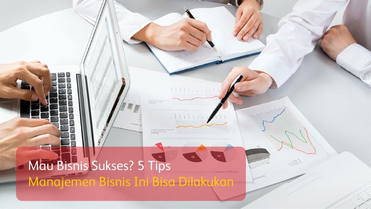 Mau Bisnis Sukses? 5 Tips Manajemen Bisnis Ini Bisa Dilakukan