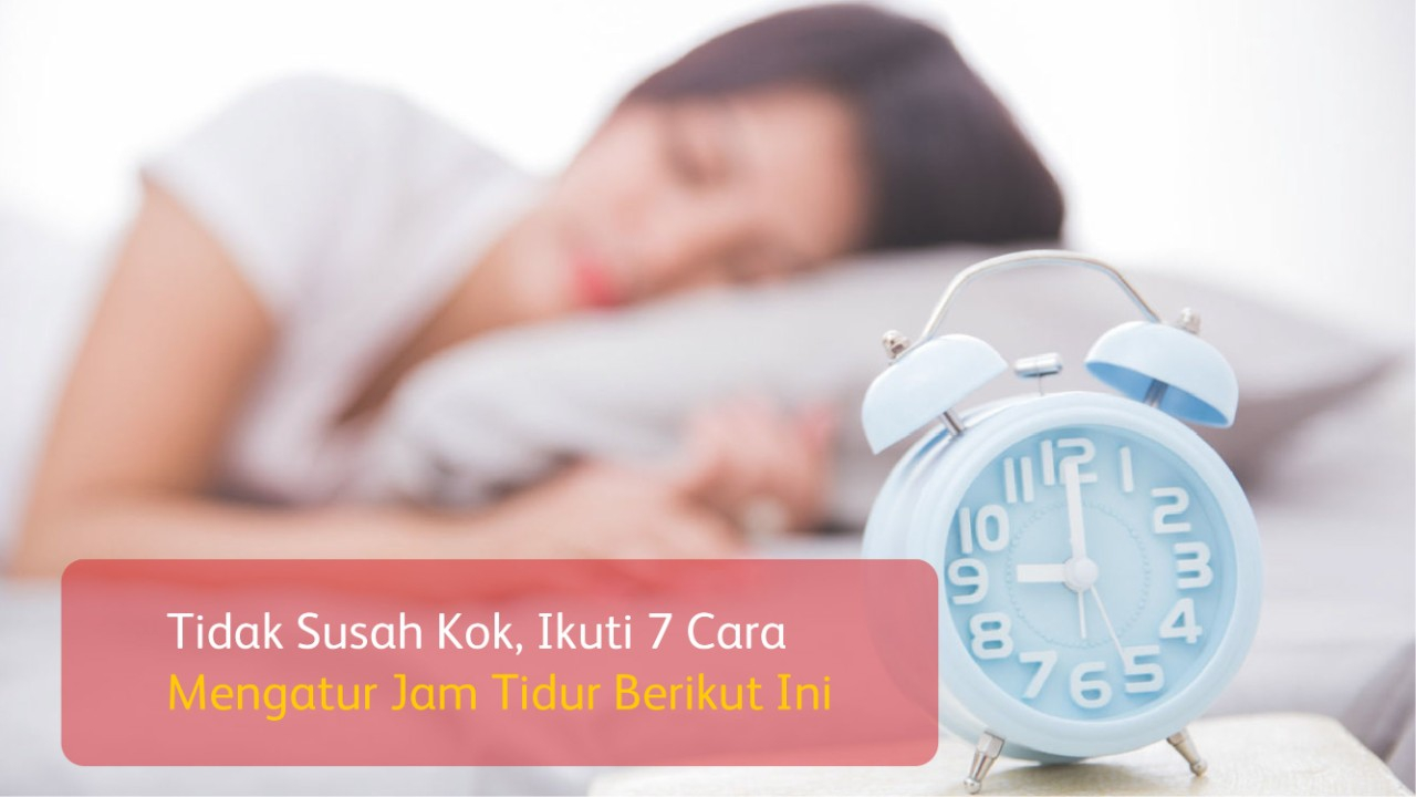 Tidak Susah Kok, Ikuti 7 Cara Mengatur Jam Tidur Berikut Ini