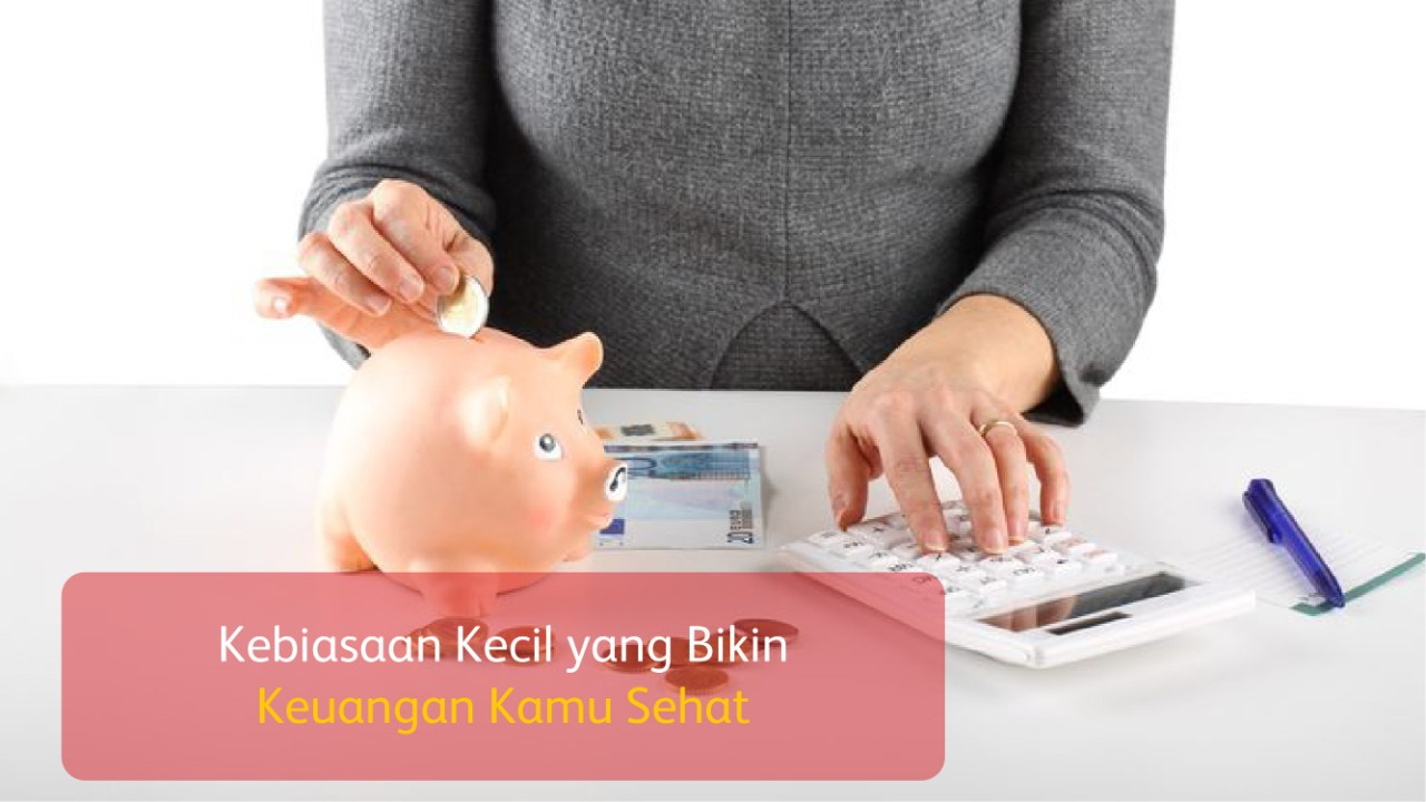 Kebiasaan Kecil yang Bikin Keuangan Kamu Sehat