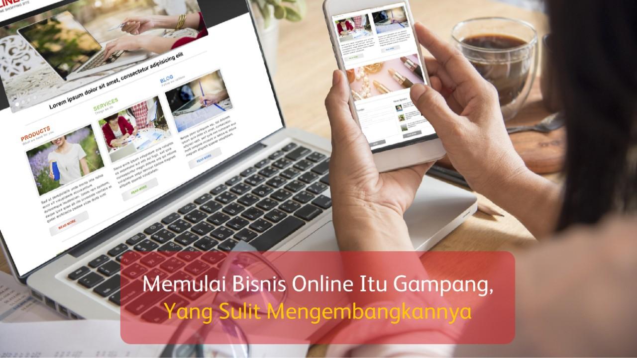 Memulai Bisnis Online Itu Gampang, Yang Sulit Mengembangkannya